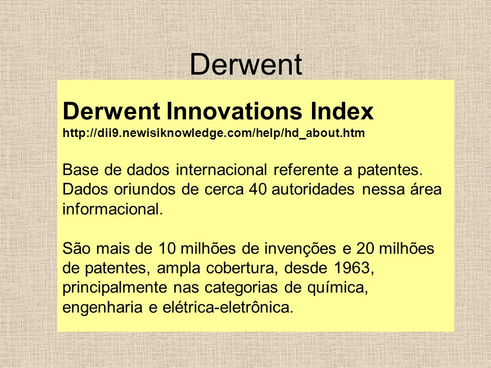 Derwent Derwent Innovations Index http://dii9.newisiknowledge.com/help/hd_about.htm Base de dados internacional referente a patentes.