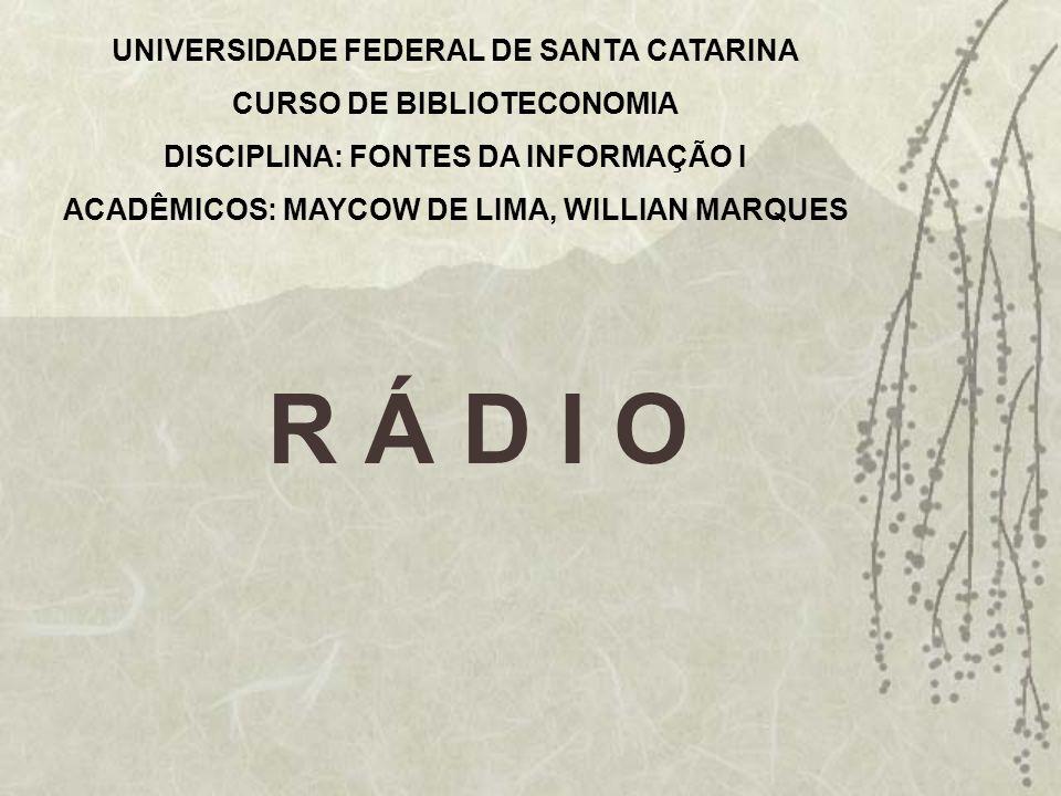 UNIVERSIDADE FEDERAL DE SANTA CATARINA CURSO DE BIBLIOTECONOMIA DISCIPLINA: FONTES DA INFORMAÇÃO I ACADÊMICOS: MAYCOW DE LIMA, WILLIAN MARQUES R Á D I