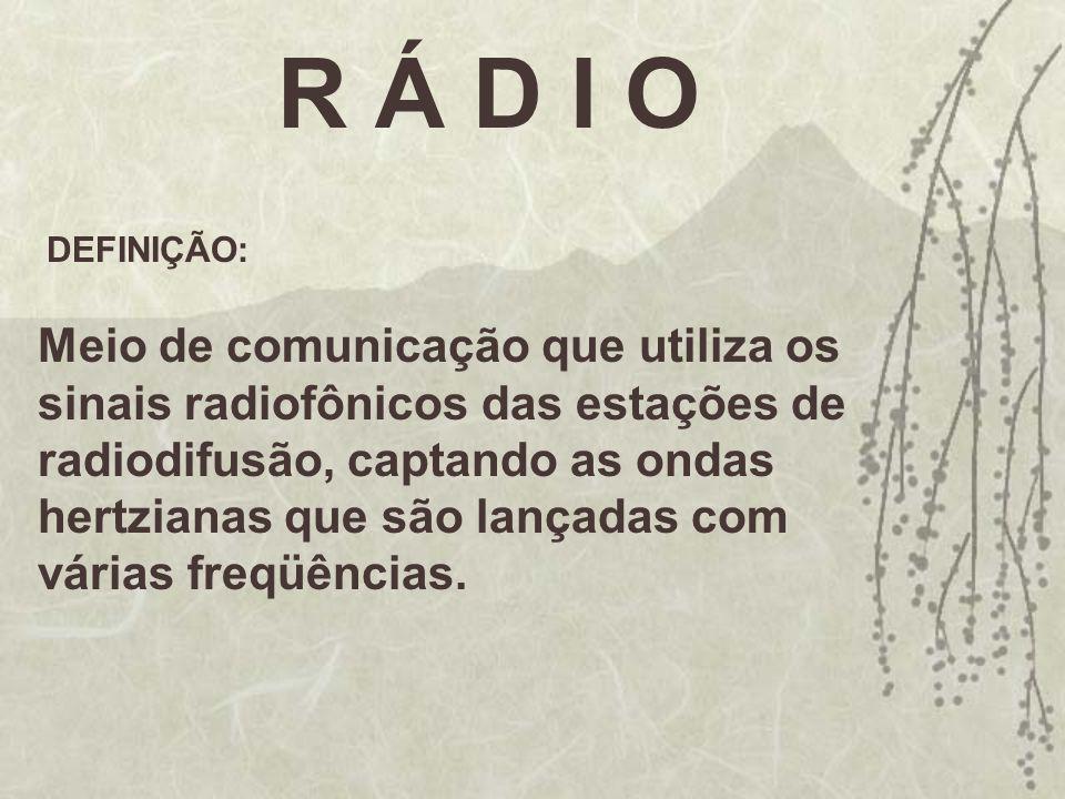 R Á D I O DEFINIÇÃO: Meio de comunicação que utiliza os sinais radiofônicos das estações de radiodifusão, captando as ondas hertzianas que são lançada