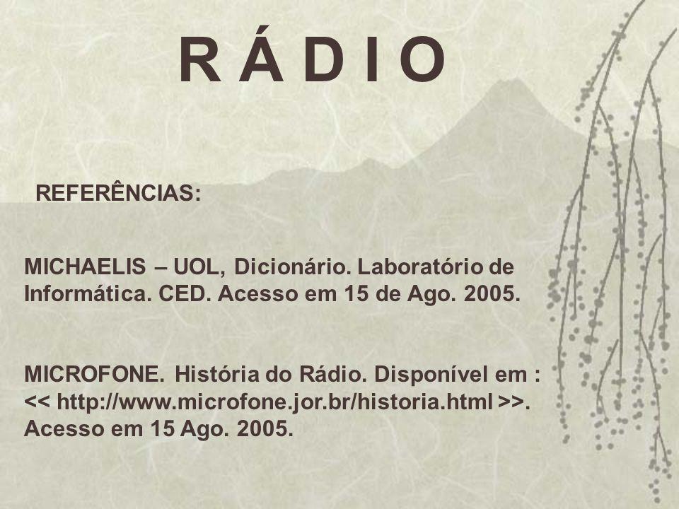 R Á D I O REFERÊNCIAS: MICHAELIS – UOL, Dicionário. Laboratório de Informática. CED. Acesso em 15 de Ago. 2005. MICROFONE. História do Rádio. Disponív