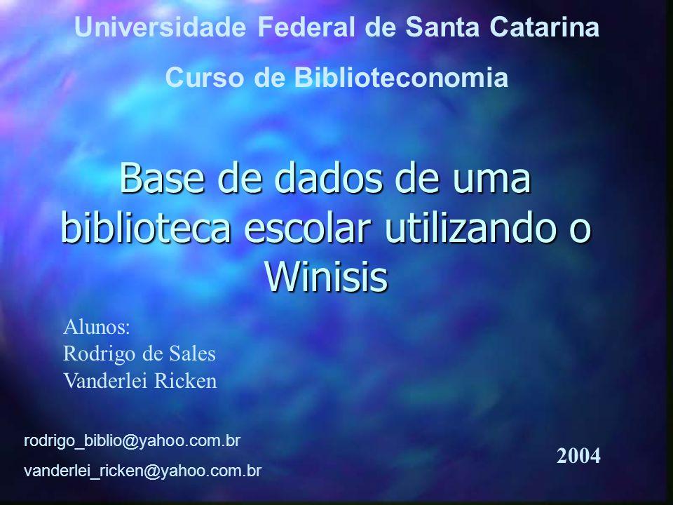Base de dados de uma biblioteca escolar utilizando o Winisis Alunos: Rodrigo de Sales Vanderlei Ricken rodrigo_biblio@yahoo.com.br vanderlei_ricken@yahoo.com.br Universidade Federal de Santa Catarina Curso de Biblioteconomia 2004