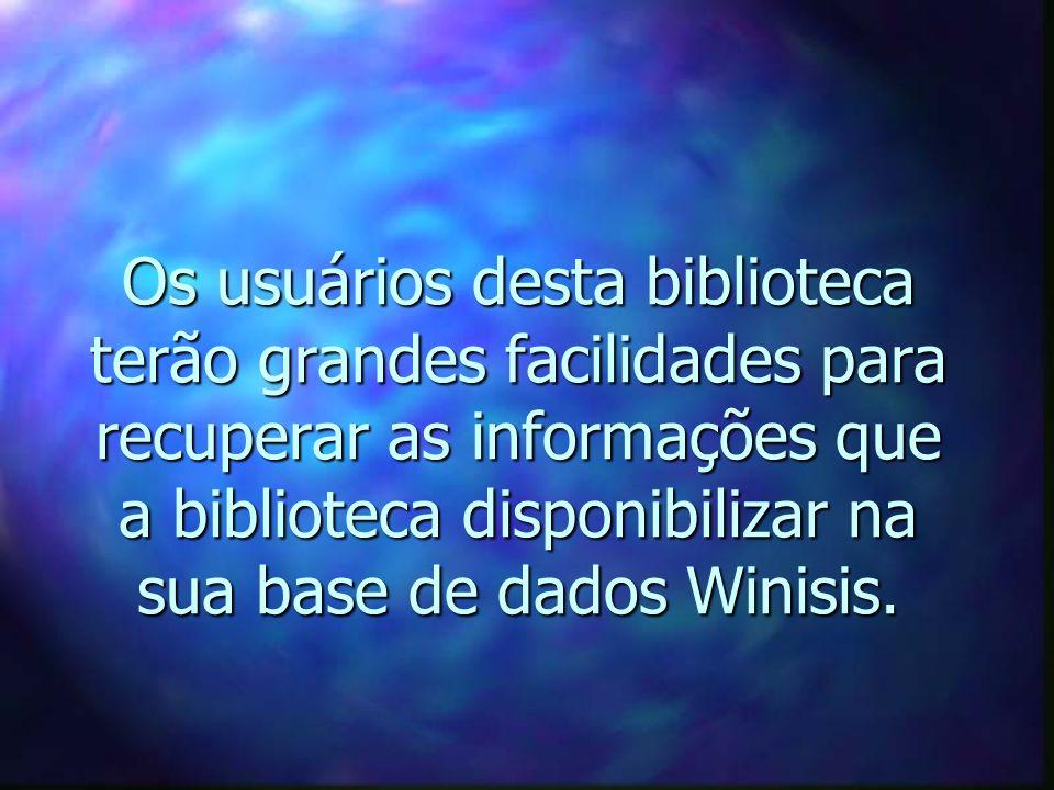 Os usuários desta biblioteca terão grandes facilidades para recuperar as informações que a biblioteca disponibilizar na sua base de dados Winisis.