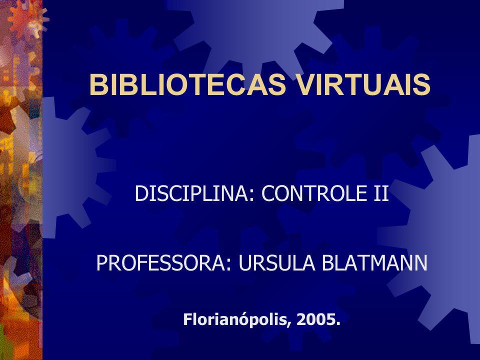 BIBLIOTECAS VIRTUAIS DISCIPLINA: CONTROLE II PROFESSORA: URSULA BLATMANN Florianópolis, 2005.