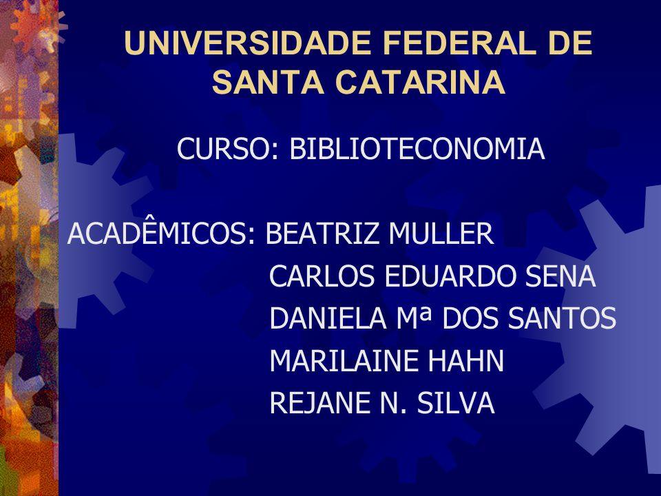 UNIVERSIDADE FEDERAL DE SANTA CATARINA CURSO: BIBLIOTECONOMIA ACADÊMICOS: BEATRIZ MULLER CARLOS EDUARDO SENA DANIELA Mª DOS SANTOS MARILAINE HAHN REJANE N.