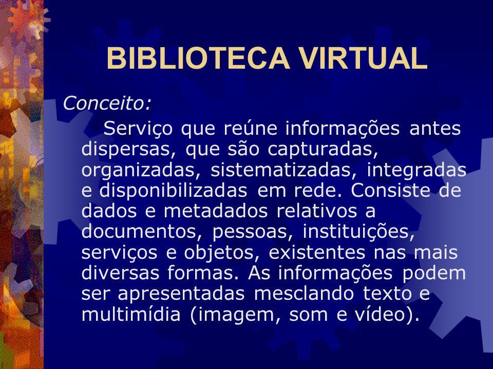 BIBLIOTECA VIRTUAL Conceito: Serviço que reúne informações antes dispersas, que são capturadas, organizadas, sistematizadas, integradas e disponibilizadas em rede.