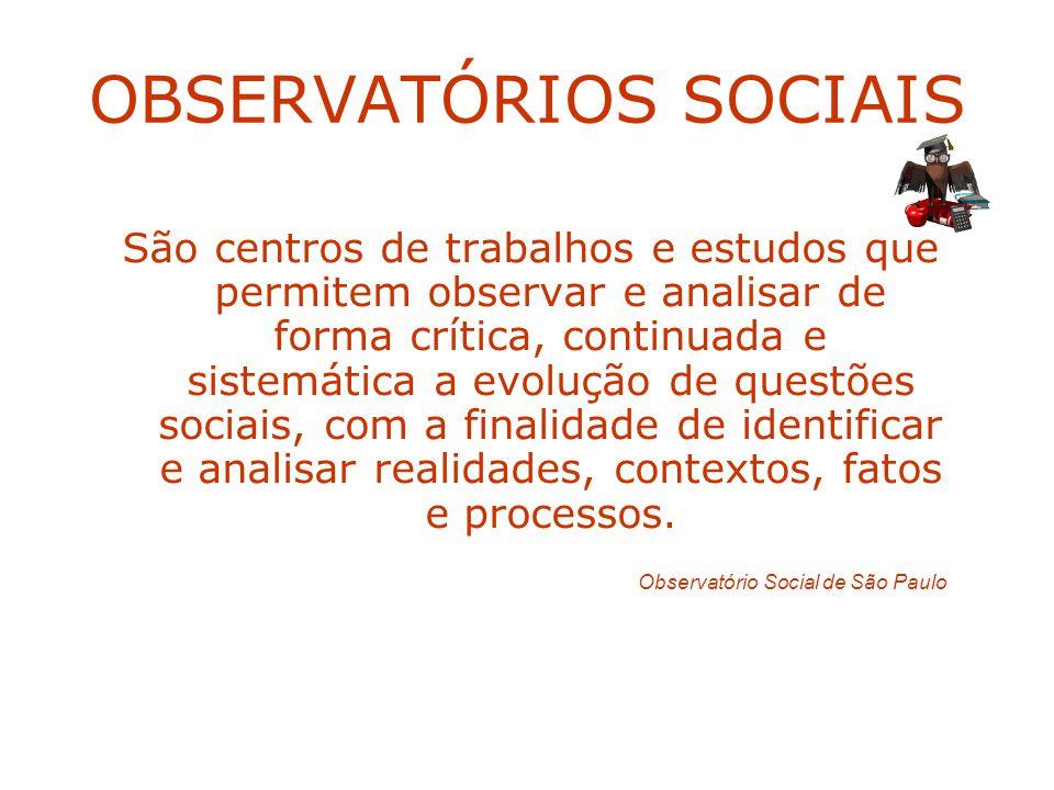 OBSERVATÓRIOS SOCIAIS São centros de trabalhos e estudos que permitem observar e analisar de forma crítica, continuada e sistemática a evolução de que