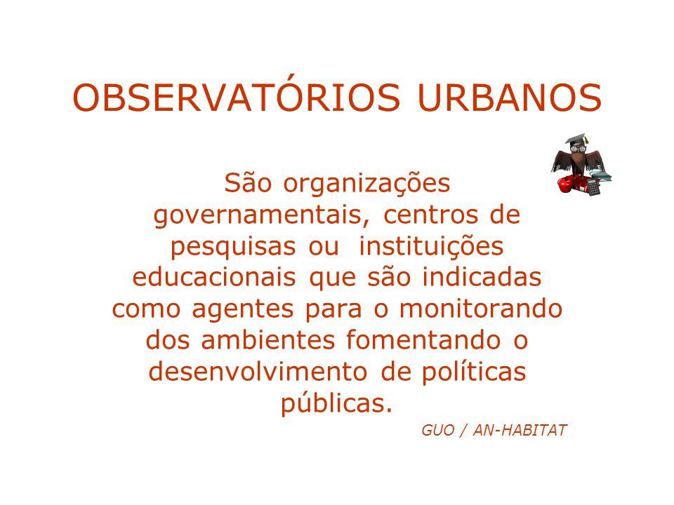 OBSERVATÓRIOS URBANOS São organizações governamentais, centros de pesquisas ou instituições educacionais que são indicadas como agentes para o monitor