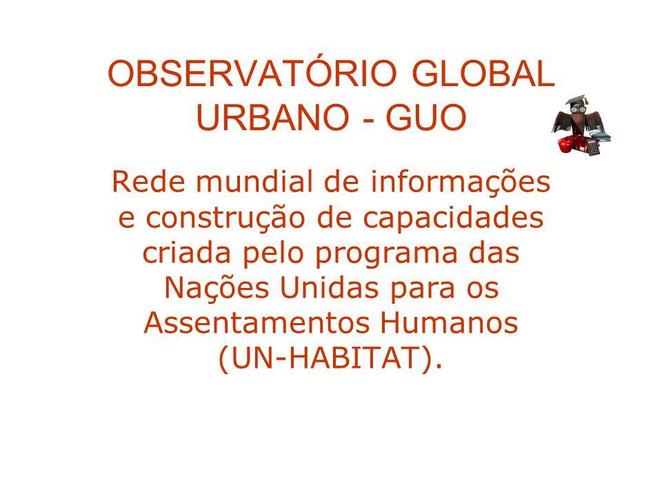 OBSERVATÓRIO GLOBAL URBANO - GUO Rede mundial de informações e construção de capacidades criada pelo programa das Nações Unidas para os Assentamentos
