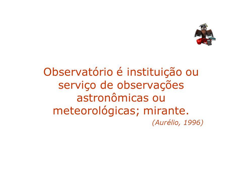 Observatório é instituição ou serviço de observações astronômicas ou meteorológicas; mirante. (Aurélio, 1996)