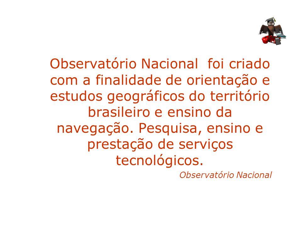 Observatório Nacional foi criado com a finalidade de orientação e estudos geográficos do território brasileiro e ensino da navegação. Pesquisa, ensino