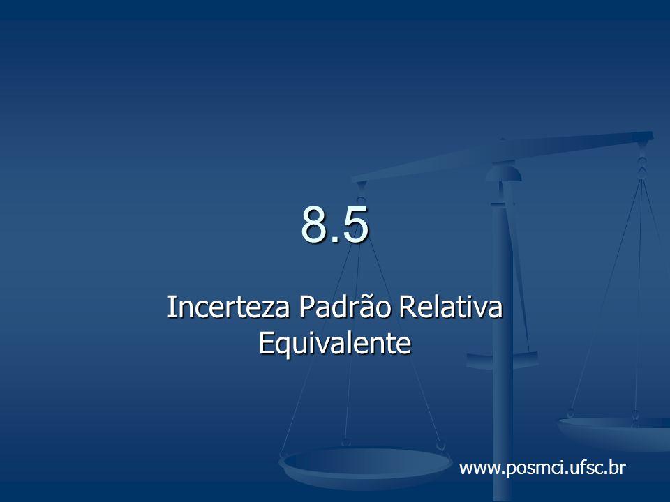 www.posmci.ufsc.br 8.5 Incerteza Padrão Relativa Equivalente