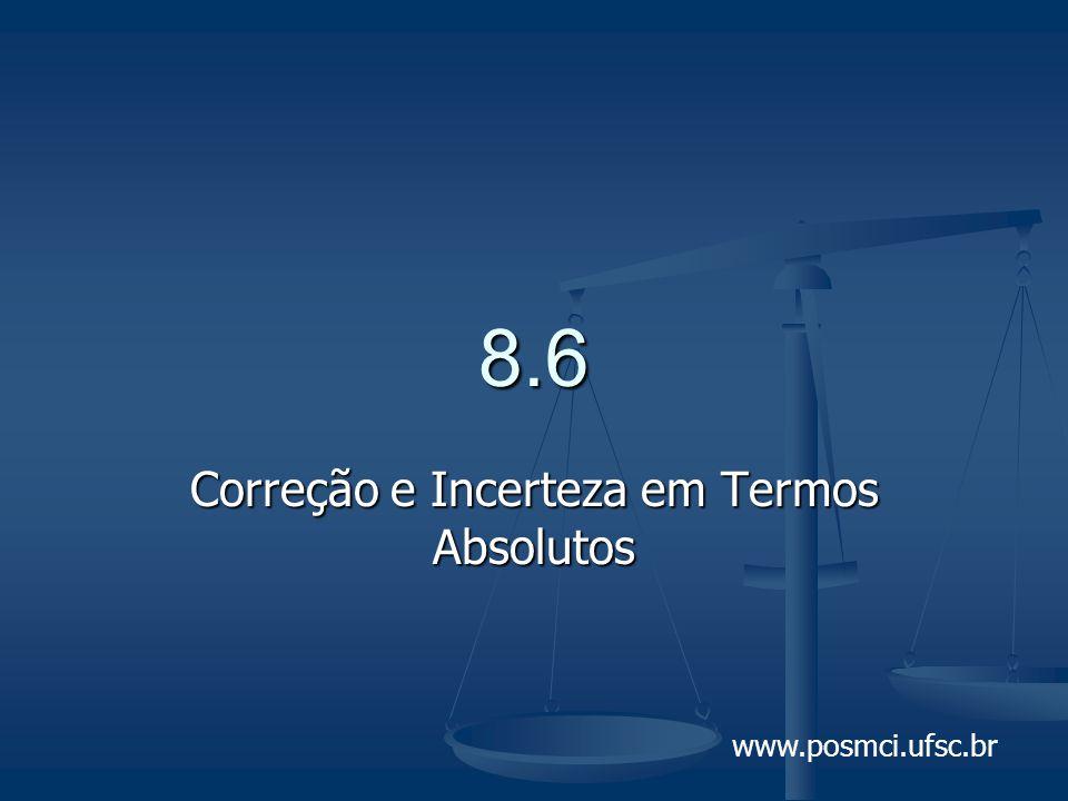 www.posmci.ufsc.br 8.6 Correção e Incerteza em Termos Absolutos