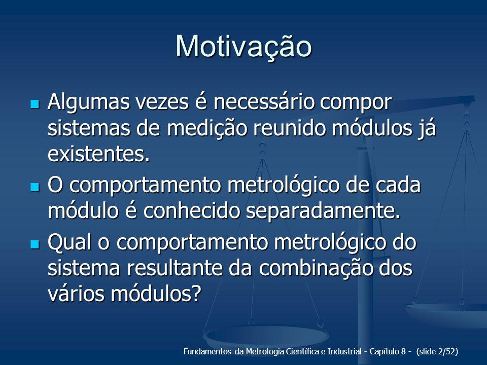 Fundamentos da Metrologia Científica e Industrial - Capítulo 8 - (slide 2/52) Motivação Algumas vezes é necessário compor sistemas de medição reunido módulos já existentes.