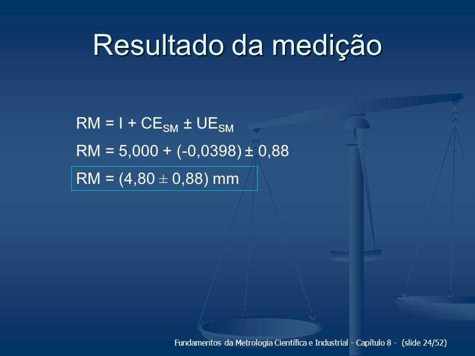 Fundamentos da Metrologia Científica e Industrial - Capítulo 8 - (slide 24/52) Resultado da medição RM = I + CE SM ± UE SM RM = 5,000 + (-0,0398) ± 0,88 RM = (4,80 ± 0,88) mm