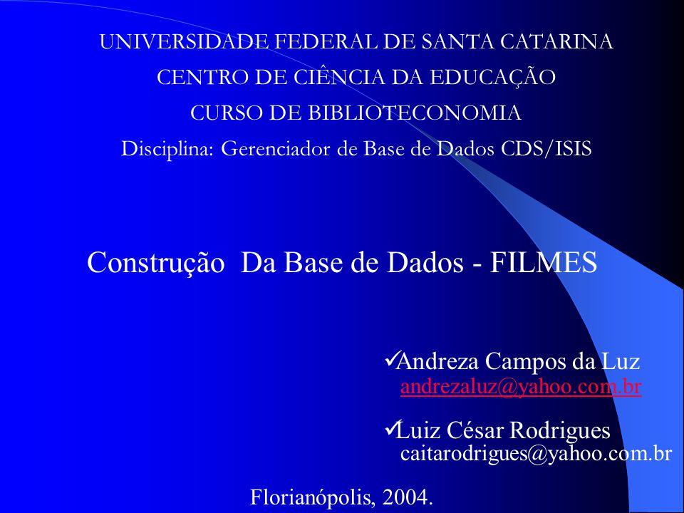UNIVERSIDADE FEDERAL DE SANTA CATARINA CENTRO DE CIÊNCIA DA EDUCAÇÃO CURSO DE BIBLIOTECONOMIA Disciplina: Gerenciador de Base de Dados CDS/ISIS Construção Da Base de Dados - FILMES Andreza Campos da Luz andrezaluz@yahoo.com.br Luiz César Rodrigues caitarodrigues@yahoo.com.br Florianópolis, 2004.