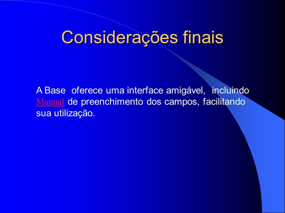 Considerações finais A Base oferece uma interface amigável, incluindo Manual de preenchimento dos campos, facilitando sua utilização.