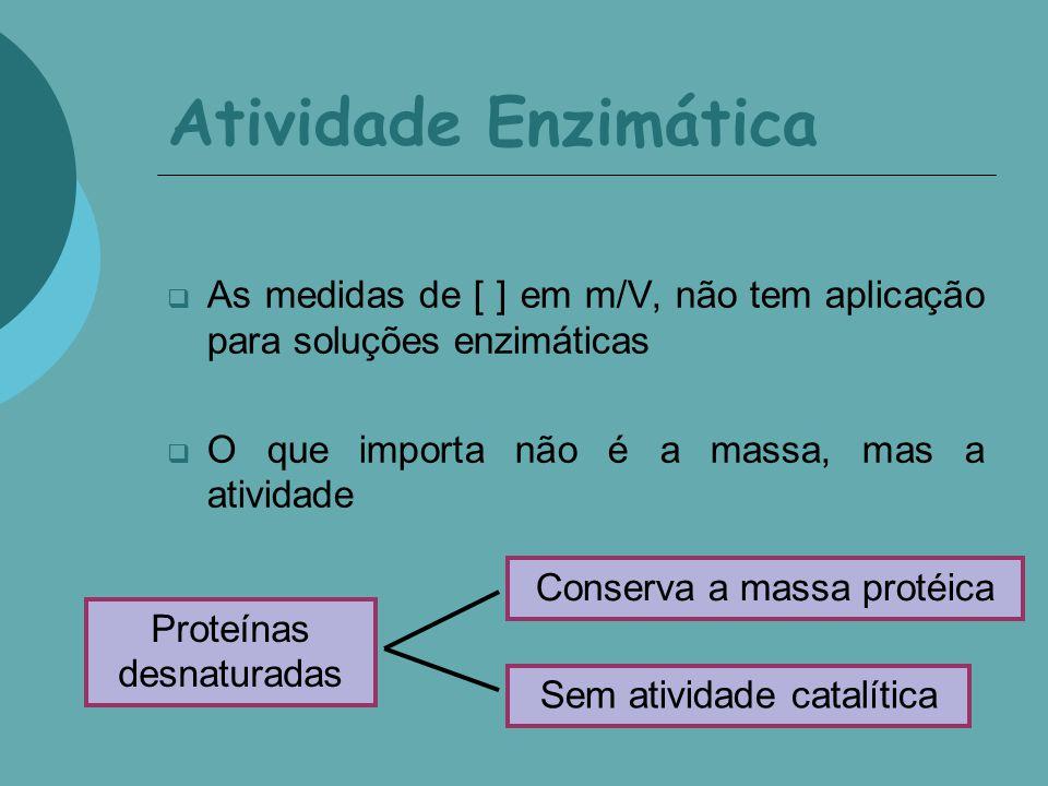 Atividade Enzimática As medidas de [ ] em m/V, não tem aplicação para soluções enzimáticas O que importa não é a massa, mas a atividade Proteínas desn