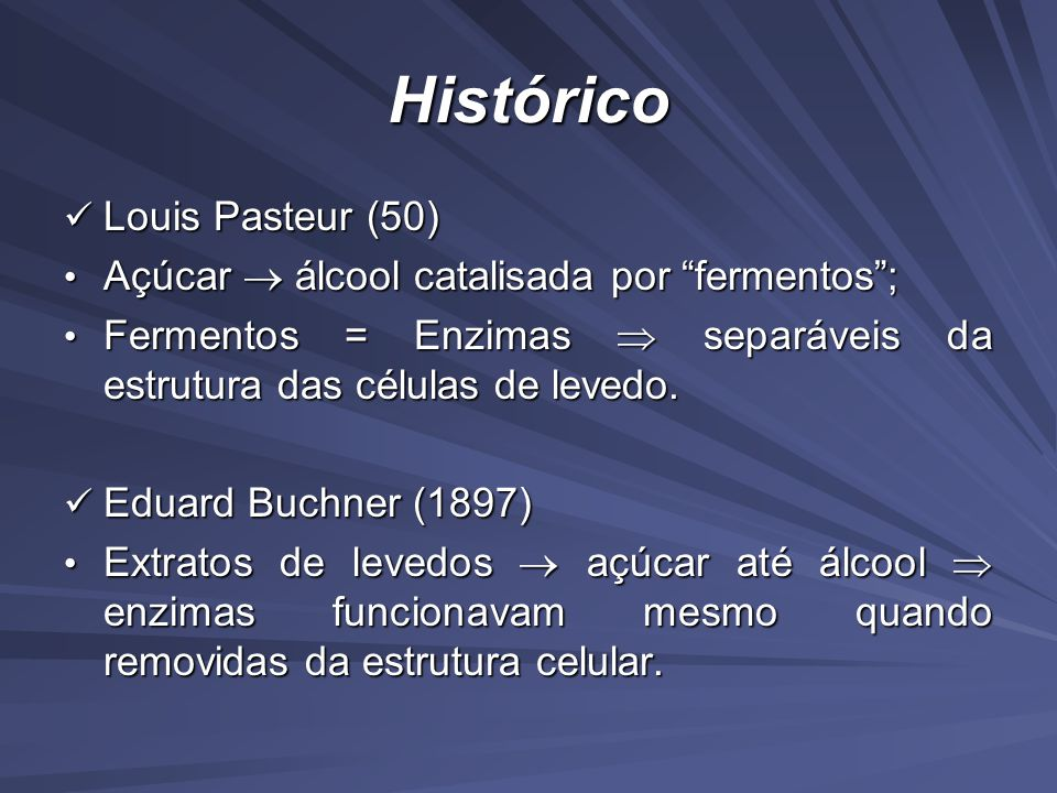 Histórico Louis Pasteur (50) Louis Pasteur (50) Açúcar álcool catalisada por fermentos; Açúcar álcool catalisada por fermentos; Fermentos = Enzimas separáveis da estrutura das células de levedo.