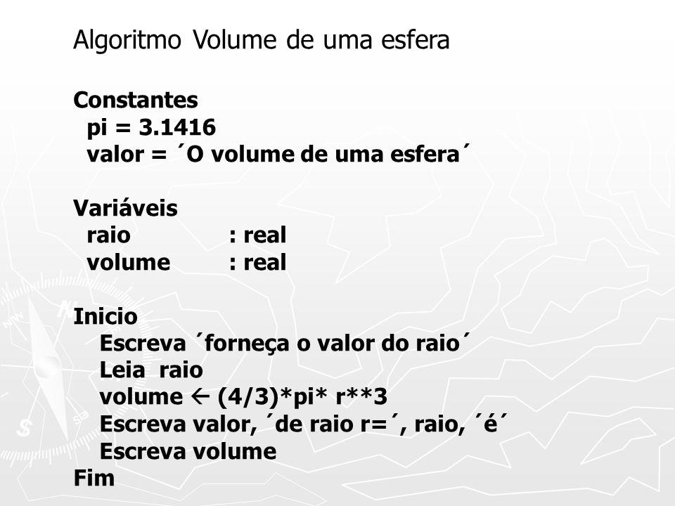 Algoritmo Volume de uma esfera Constantes pi = 3.1416 valor = ´O volume de uma esfera´ Variáveis raio : real volume : real Inicio Escreva ´forneça o v