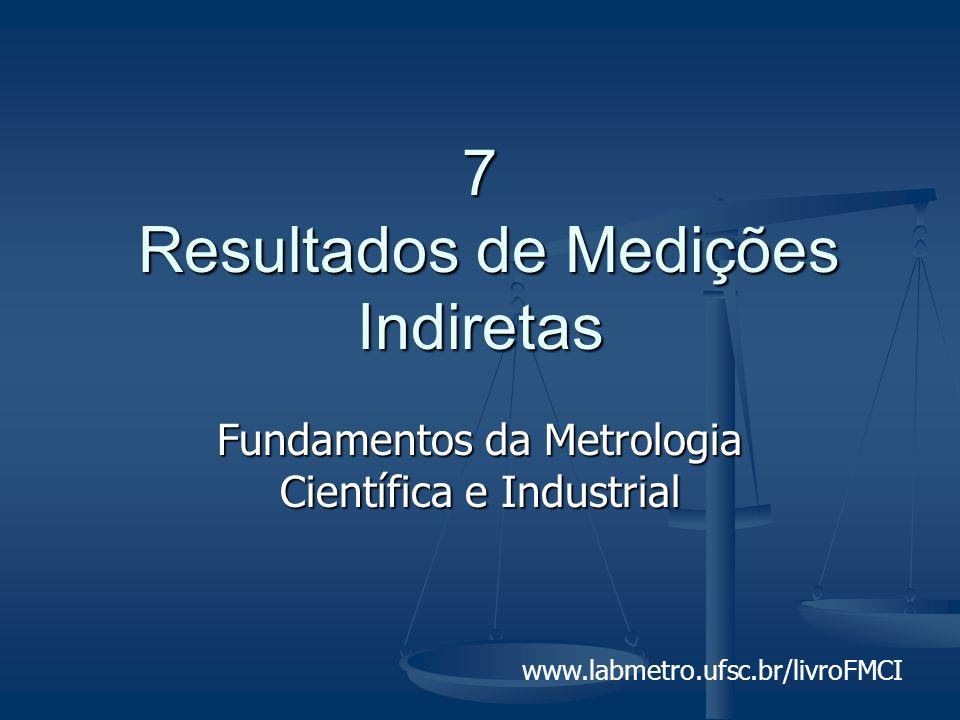 Fundamentos da Metrologia Científica e Industrial - Capítulo 7 - (slide 2/52) Motivação Como estimar a incerteza do valor de uma grandeza que é calculada a partir de operações matemáticas com os resultados de outras grandezas medidas.