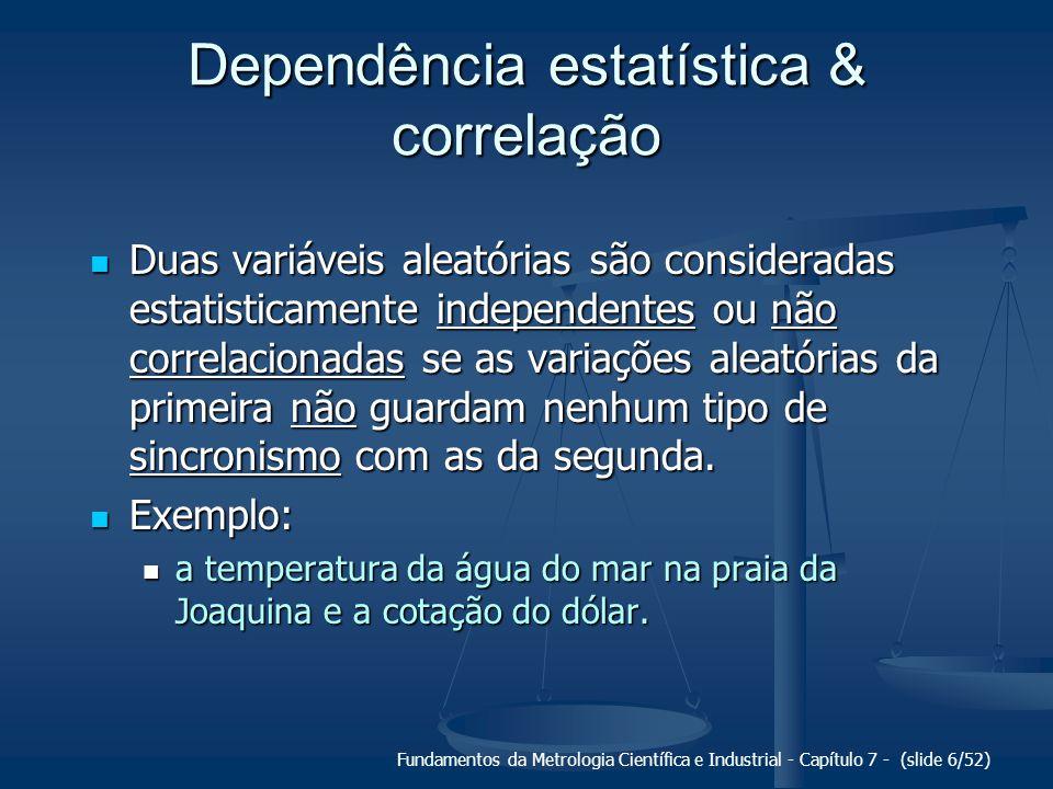 Fundamentos da Metrologia Científica e Industrial - Capítulo 7 - (slide 7/52) Dependência estatística Duas variáveis aleatórias são consideradas estatisticamente dependentes ou correlacionadas se as variações aleatórias da primeira ocorrem de forma sincronizada com as variações aleatórias da segunda.