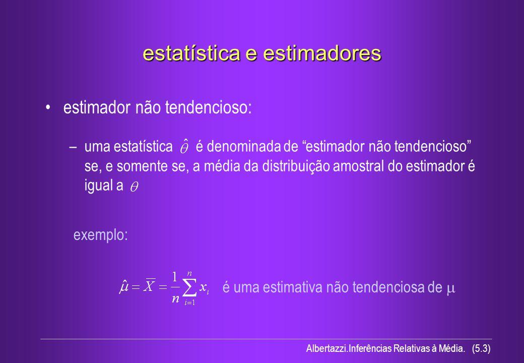 Albertazzi.Inferências Relativas à Média. (5.3) –uma estatística é denominada de estimador não tendencioso se, e somente se, a média da distribuição a