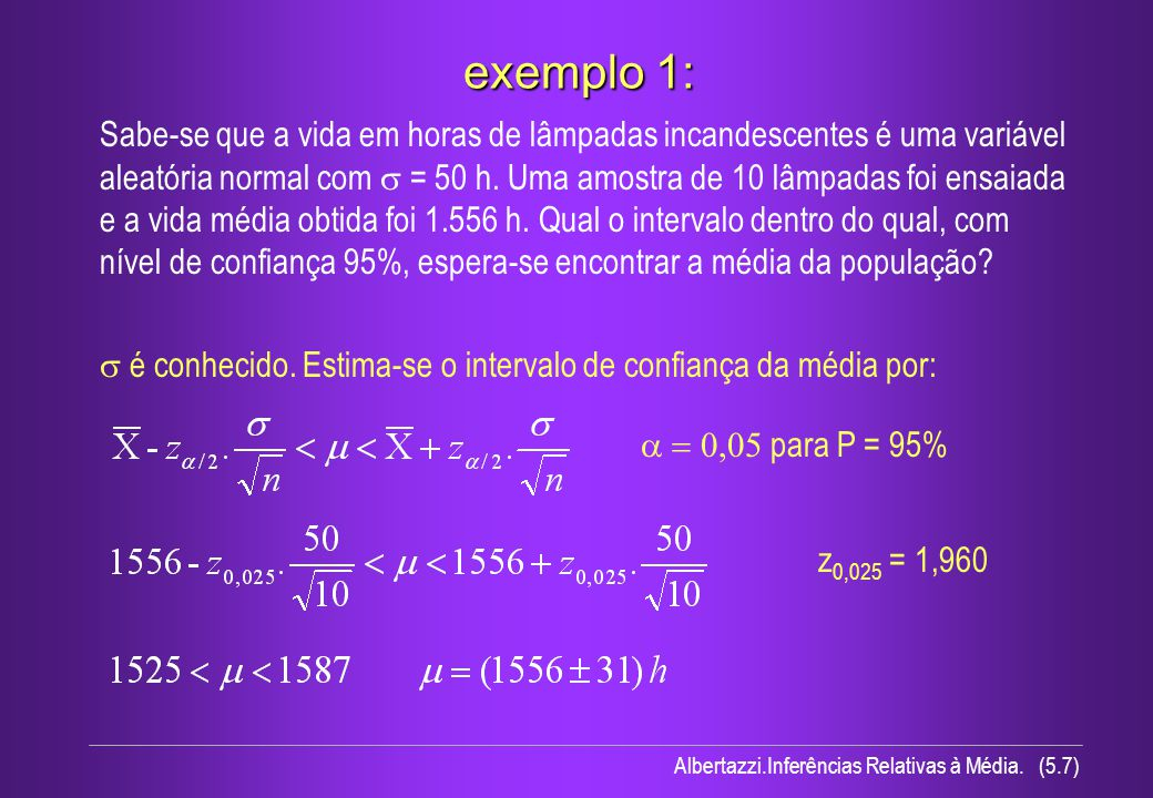 Albertazzi.Inferências Relativas à Média. (5.7) exemplo 1: Sabe-se que a vida em horas de lâmpadas incandescentes é uma variável aleatória normal com