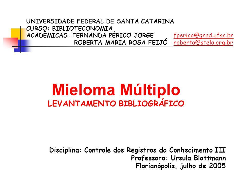 Mieloma Múltiplo LEVANTAMENTO BIBLIOGRÁFICO UNIVERSIDADE FEDERAL DE SANTA CATARINA CURSO: BIBLIOTECONOMIA ACADÊMICAS: FERNANDA PÉRICO JORGE fperico@grad.ufsc.brfperico@grad.ufsc.br ROBERTA MARIA ROSA FEIJÓ roberta@stela.org.brroberta@stela.org.br Disciplina: Controle dos Registros do Conhecimento III Professora: Ursula Blattmann Florianópolis, julho de 2005