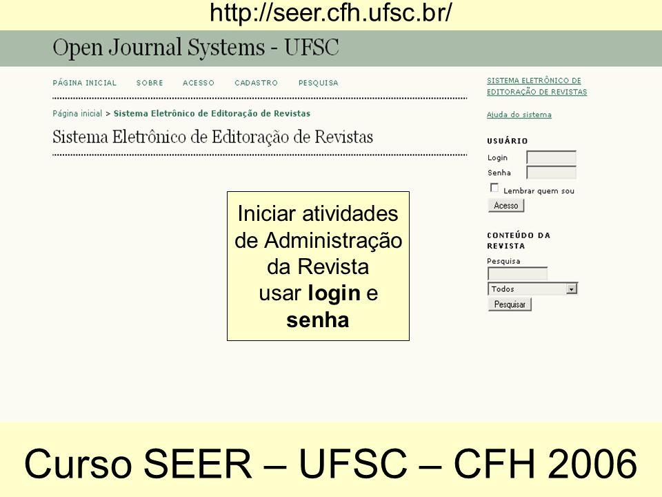 http://seer.cfh.ufsc.br/ Iniciar atividades de Administração da Revista usar login e senha Curso SEER – UFSC – CFH 2006