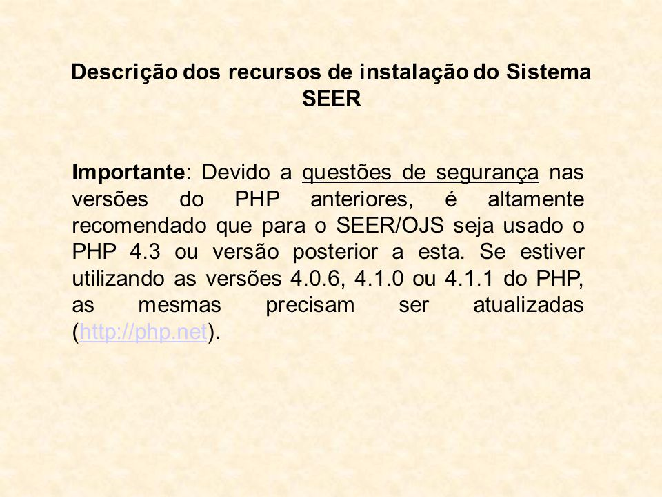 Descrição dos recursos de instalação do Sistema SEER Importante: Devido a questões de segurança nas versões do PHP anteriores, é altamente recomendado que para o SEER/OJS seja usado o PHP 4.3 ou versão posterior a esta.