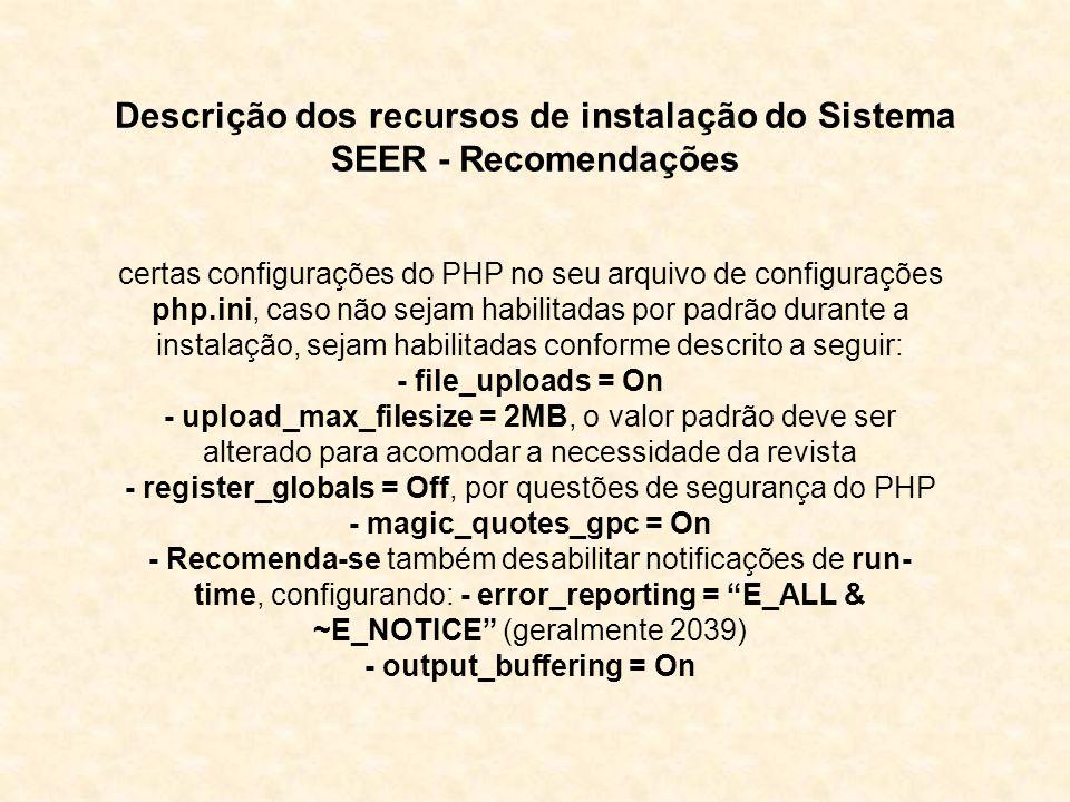 Descrição dos recursos de instalação do Sistema SEER - Recomendações certas configurações do PHP no seu arquivo de configurações php.ini, caso não sejam habilitadas por padrão durante a instalação, sejam habilitadas conforme descrito a seguir: - file_uploads = On - upload_max_filesize = 2MB, o valor padrão deve ser alterado para acomodar a necessidade da revista - register_globals = Off, por questões de segurança do PHP - magic_quotes_gpc = On - Recomenda-se também desabilitar notificações de run- time, configurando: - error_reporting = E_ALL & ~E_NOTICE (geralmente 2039) - output_buffering = On