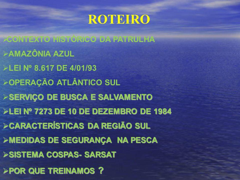 ROTEIRO CONTEXTO HISTÓRICO DA PATRULHA AMAZÔNIA AZUL LEI Nº 8.617 DE 4/01/93 OPERAÇÃO ATLÂNTICO SUL SERVIÇO DE BUSCA E SALVAMENTO LEI Nº 7273 DE 10 DE DEZEMBRO DE 1984 LEI Nº 7273 DE 10 DE DEZEMBRO DE 1984 CARACTERÍSTICAS DA REGIÃO SUL CARACTERÍSTICAS DA REGIÃO SUL MEDIDAS DE SEGURANÇA NA PESCA MEDIDAS DE SEGURANÇA NA PESCA SISTEMA COSPAS- SARSAT SISTEMA COSPAS- SARSAT POR QUE TREINAMOS .