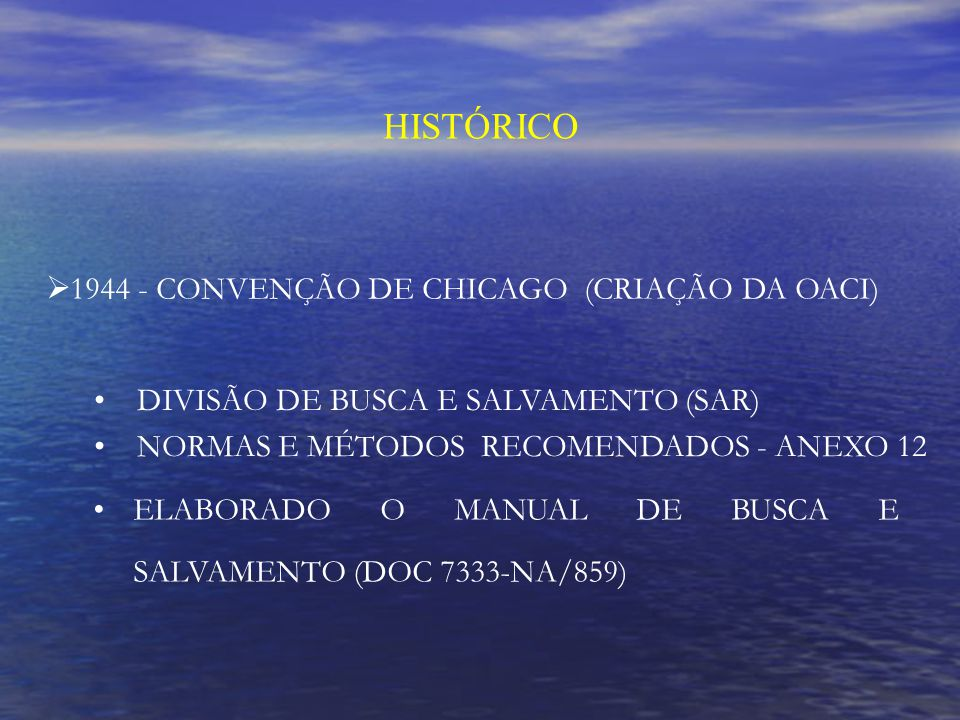 HISTÓRICO 1944 - CONVENÇÃO DE CHICAGO (CRIAÇÃO DA OACI) DIVISÃO DE BUSCA E SALVAMENTO (SAR) NORMAS E MÉTODOS RECOMENDADOS - ANEXO 12 ELABORADO O MANUAL DE BUSCA E SALVAMENTO (DOC 7333-NA/859)