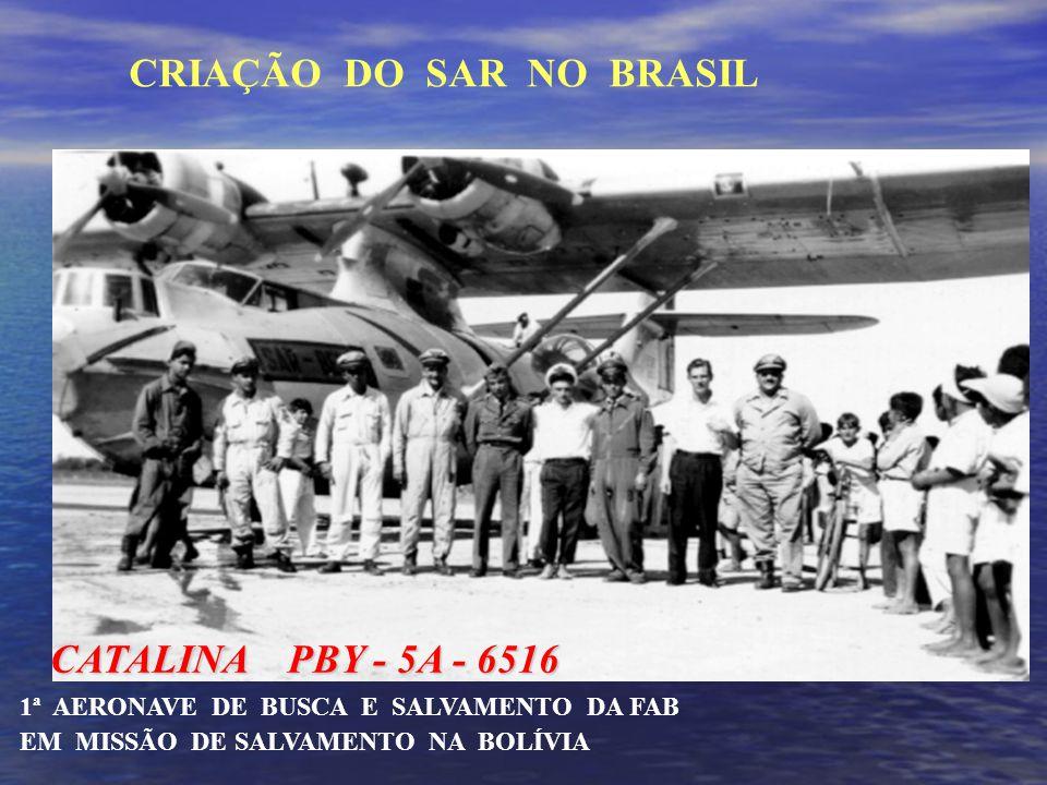 CATALINA PBY - 5A - 6516 CATALINA PBY - 5A - 6516 1ª AERONAVE DE BUSCA E SALVAMENTO DA FAB EM MISSÃO DE SALVAMENTO NA BOLÍVIA CRIAÇÃO DO SAR NO BRASIL