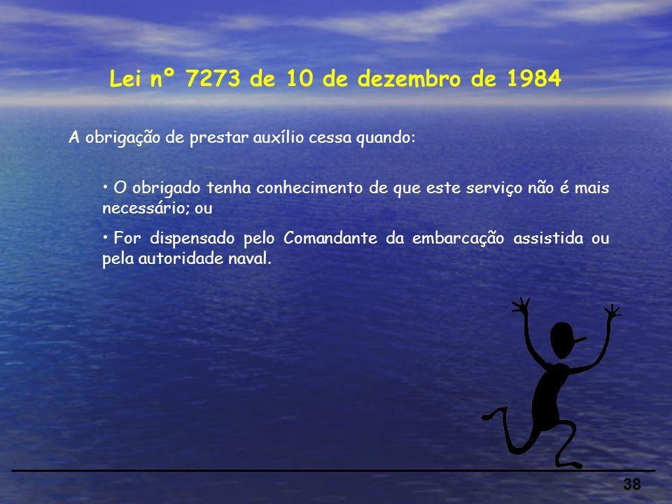 38 Lei nº 7273 de 10 de dezembro de 1984 A obrigação de prestar auxílio cessa quando: O obrigado tenha conhecimento de que este serviço não é mais necessário; ou For dispensado pelo Comandante da embarcação assistida ou pela autoridade naval.