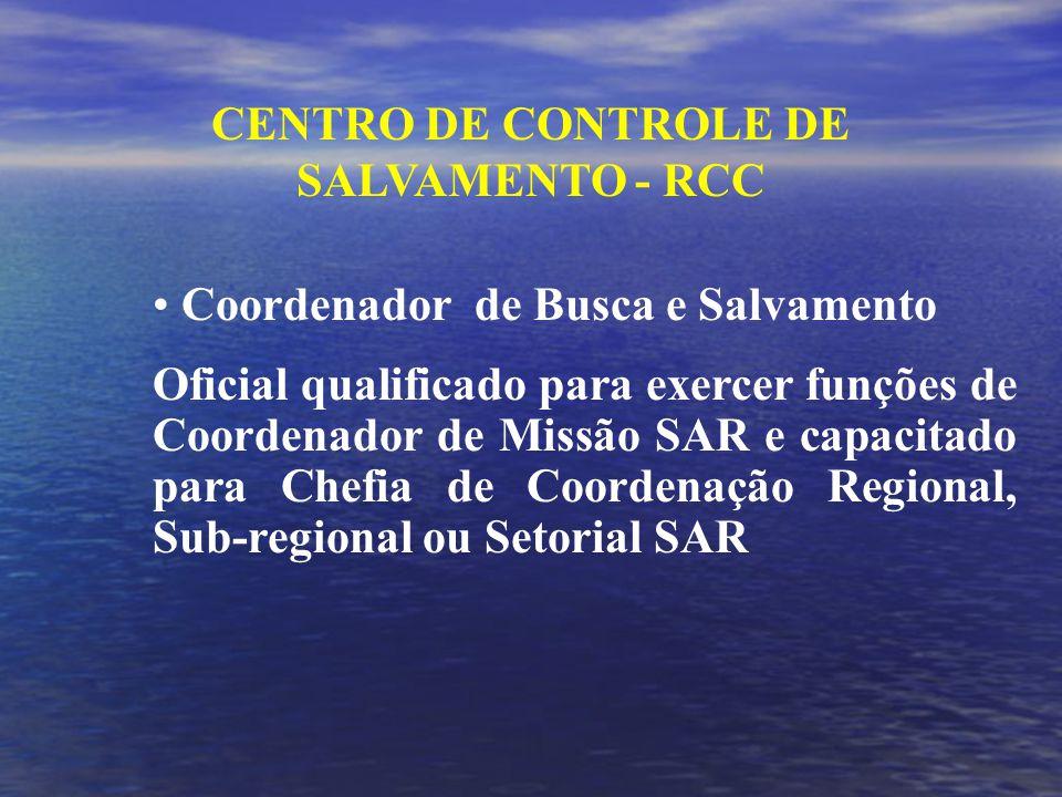 CENTRO DE CONTROLE DE SALVAMENTO - RCC Coordenador de Busca e Salvamento Oficial qualificado para exercer funções de Coordenador de Missão SAR e capacitado para Chefia de Coordenação Regional, Sub-regional ou Setorial SAR