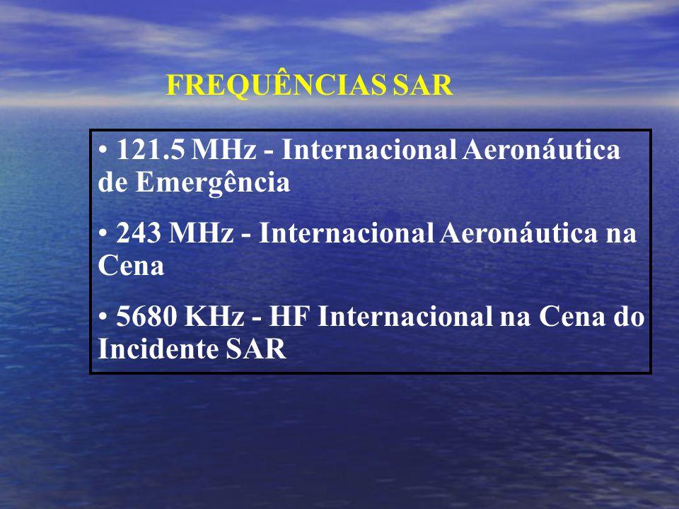 FREQUÊNCIAS SAR 121.5 MHz - Internacional Aeronáutica de Emergência 243 MHz - Internacional Aeronáutica na Cena 5680 KHz - HF Internacional na Cena do Incidente SAR