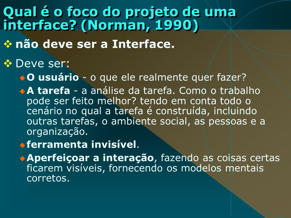 Qual é o foco do projeto de uma interface? (Norman, 1990) não deve ser a Interface. Deve ser: O usuário - o que ele realmente quer fazer? A tarefa - a