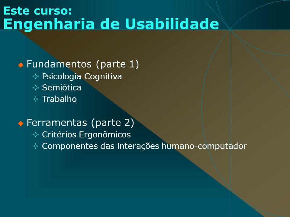 Este curso: Engenharia de Usabilidade Fundamentos (parte 1) Psicologia Cognitiva Semiótica Trabalho Ferramentas (parte 2) Critérios Ergonômicos Compon