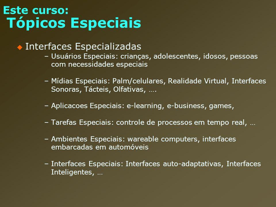 Este curso: Tópicos Especiais Interfaces Especializadas –Usuários Especiais: crianças, adolescentes, idosos, pessoas com necessidades especiais –Mídia