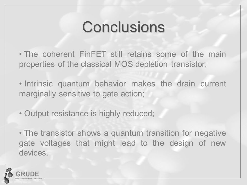 Conclusions The coherent FinFET still retains some of the main properties of the classical MOS depletion transistor; Intrinsic quantum behavior makes the drain current marginally sensitive to gate action; Output resistance is highly reduced; The transistor shows a quantum transition for negative gate voltages that might lead to the design of new devices.