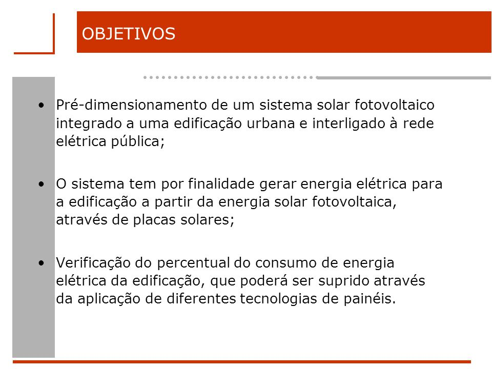 OBJETIVOS Pré-dimensionamento de um sistema solar fotovoltaico integrado a uma edificação urbana e interligado à rede elétrica pública; O sistema tem