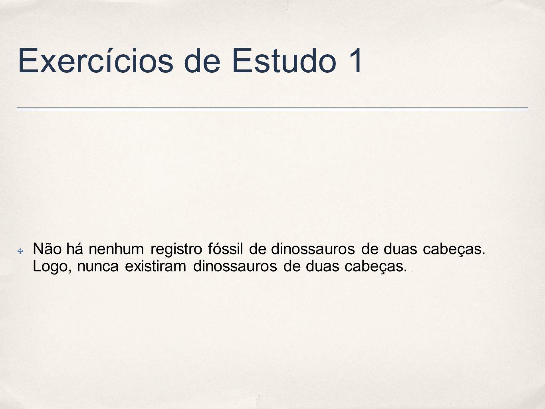 Exercícios de Estudo 1 Não há nenhum registro fóssil de dinossauros de duas cabeças. Logo, nunca existiram dinossauros de duas cabeças.
