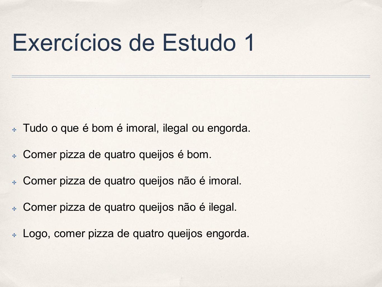 Exercícios de Estudo 1 Tudo o que é bom é imoral, ilegal ou engorda. Comer pizza de quatro queijos é bom. Comer pizza de quatro queijos não é imoral.