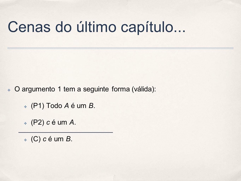 Cenas do último capítulo... O argumento 1 tem a seguinte forma (válida): (P1) Todo A é um B. (P2) c é um A. (C) c é um B.