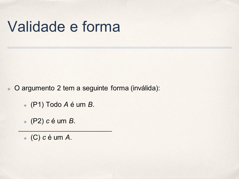Validade e forma O argumento 2 tem a seguinte forma (inválida): (P1) Todo A é um B. (P2) c é um B. (C) c é um A.