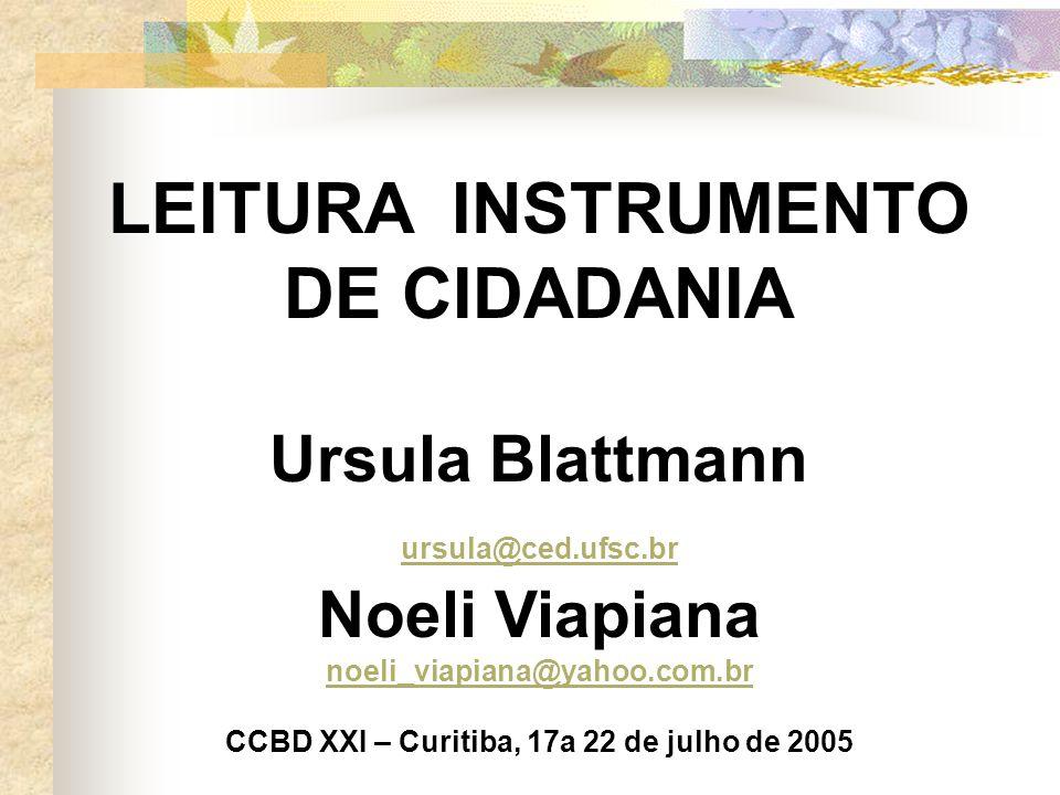 LEITURA INSTRUMENTO DE CIDADANIA Ursula Blattmann ursula@ced.ufsc.br Noeli Viapiana noeli_viapiana@yahoo.com.br CCBD XXI – Curitiba, 17a 22 de julho de 2005