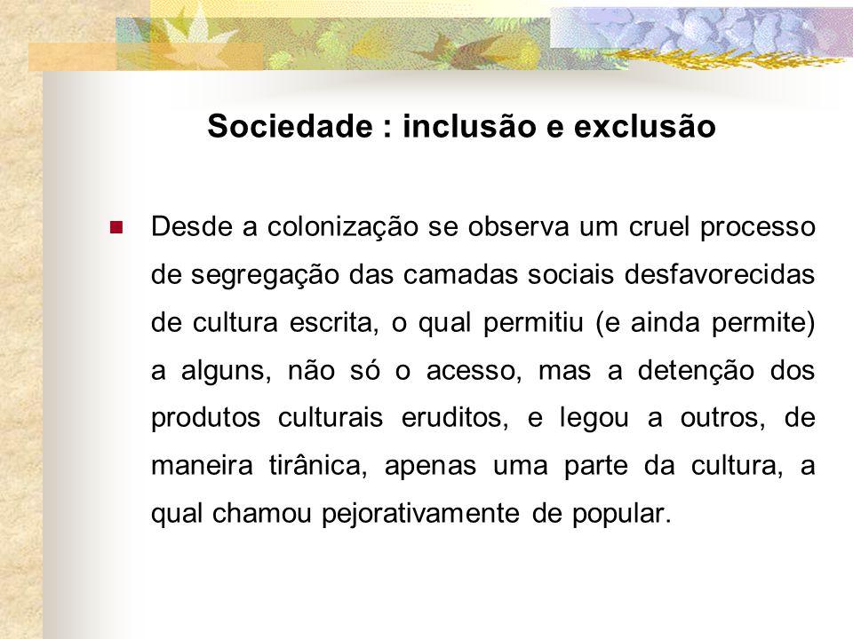 Sociedade : inclusão e exclusão Desde a colonização se observa um cruel processo de segregação das camadas sociais desfavorecidas de cultura escrita,