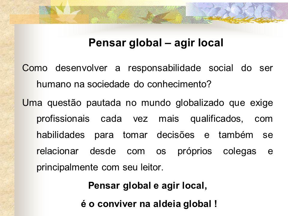 Pensar global – agir local Como desenvolver a responsabilidade social do ser humano na sociedade do conhecimento? Uma questão pautada no mundo globali