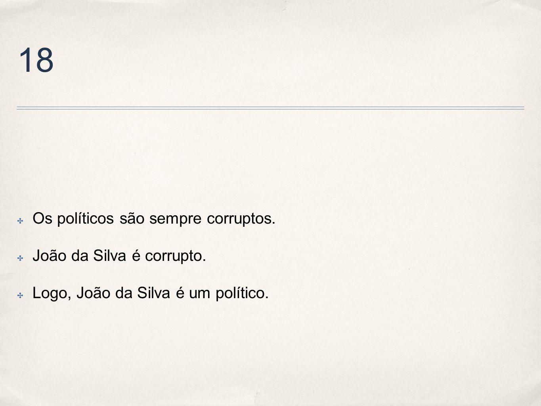 18 Os políticos são sempre corruptos. João da Silva é corrupto. Logo, João da Silva é um político.